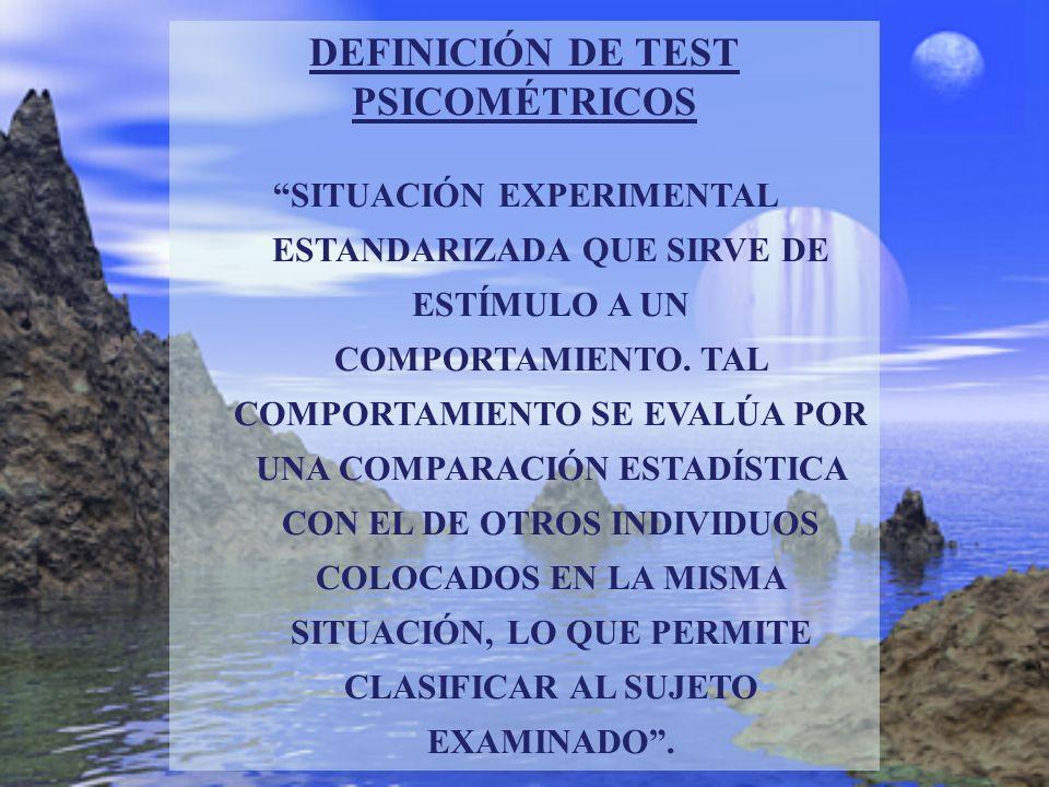 DEFINICIÓN DE TEST PSICOMÉTRICOS SITUACIÓN EXPERIMENTAL ESTANDARIZADA QUE SIRVE DE ESTÍMULO A UN COMPORTAMIENTO. TAL COMPORTAMIENTO SE EVALÚA POR UNA