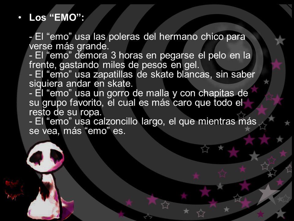 Los EMO: - El emo usa las poleras del hermano chico para verse más grande. - El emo demora 3 horas en pegarse el pelo en la frente, gastando miles de