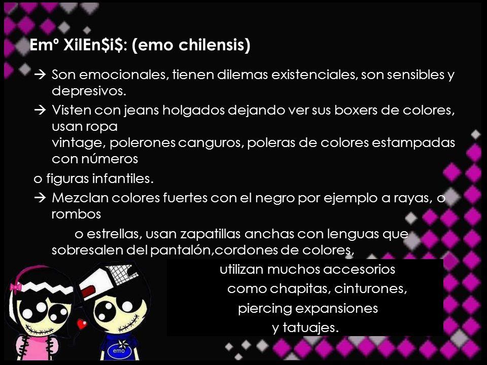 Emº XilEn$i$: (emo chilensis) Son emocionales, tienen dilemas existenciales, son sensibles y depresivos. Visten con jeans holgados dejando ver sus box