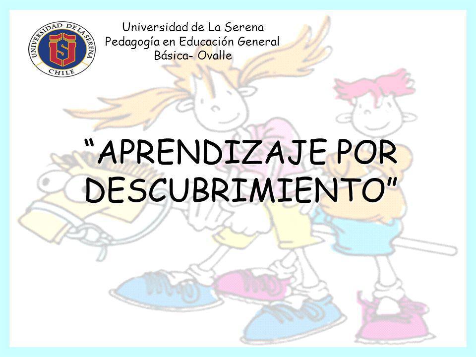 APRENDIZAJE POR DESCUBRIMIENTO Universidad de La Serena Pedagogía en Educación General Básica- Ovalle