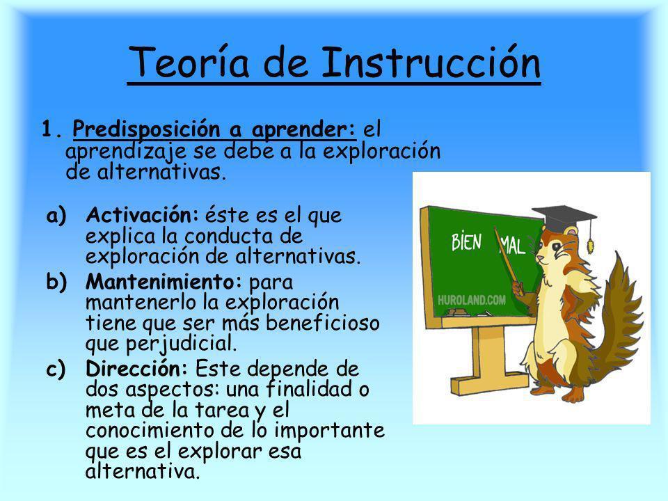 Teoría de Instrucción 1. Predisposición a aprender: el aprendizaje se debe a la exploración de alternativas. a)Activación: éste es el que explica la c