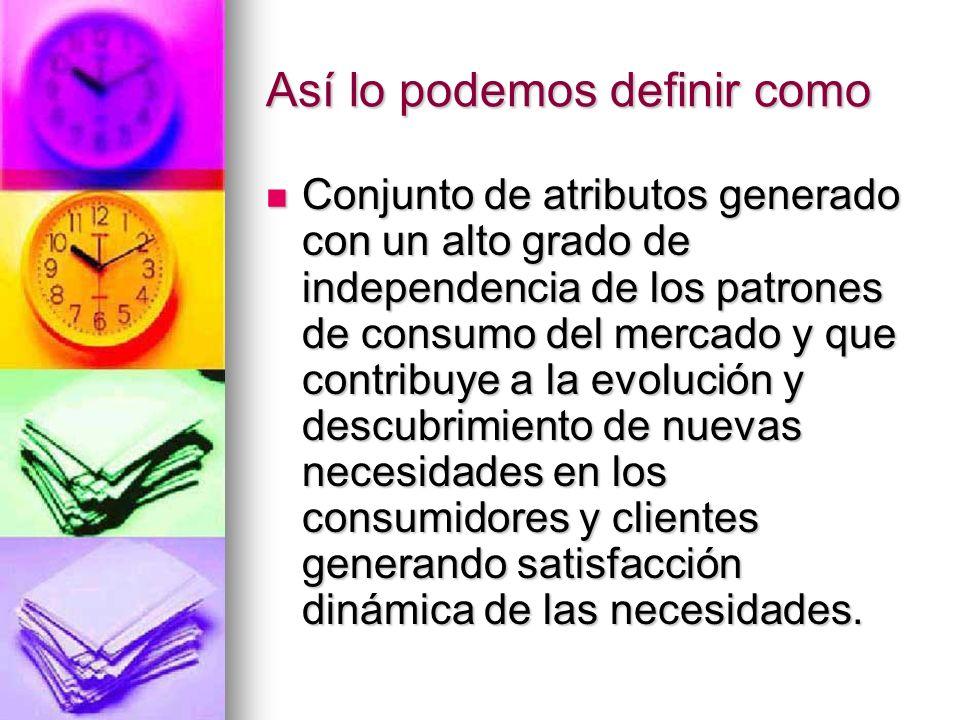 Así lo podemos definir como Conjunto de atributos generado con un alto grado de independencia de los patrones de consumo del mercado y que contribuye