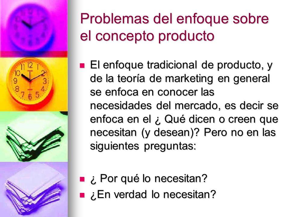 Problemas del enfoque sobre el concepto producto El enfoque tradicional de producto, y de la teoría de marketing en general se enfoca en conocer las n