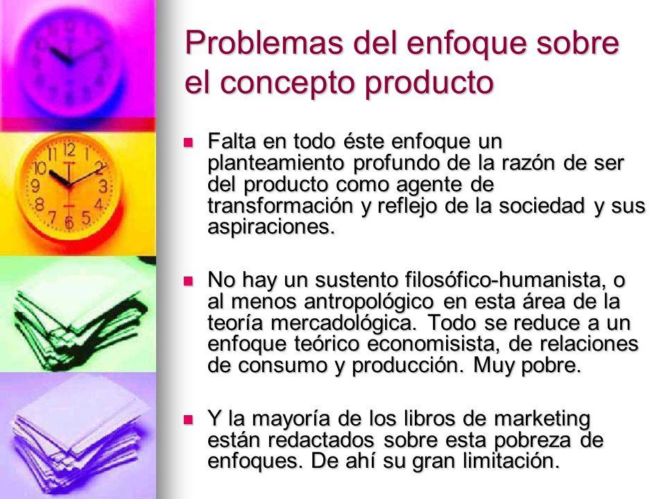 Problemas del enfoque sobre el concepto producto Falta en todo éste enfoque un planteamiento profundo de la razón de ser del producto como agente de t