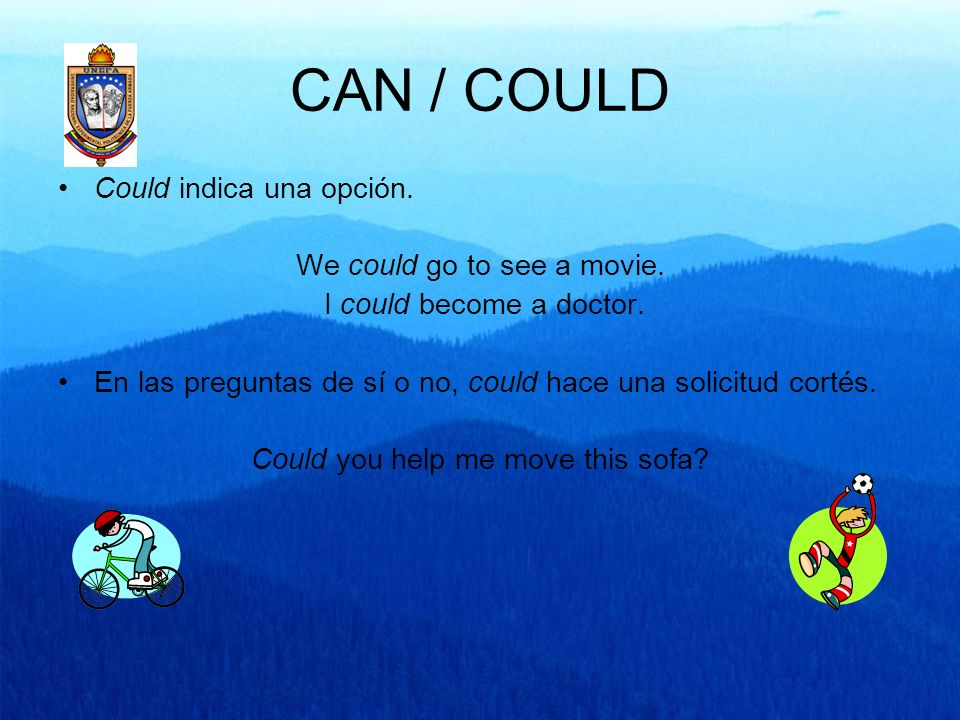 CAN / COULD Could indica una opción. We could go to see a movie. I could become a doctor. En las preguntas de sí o no, could hace una solicitud cortés