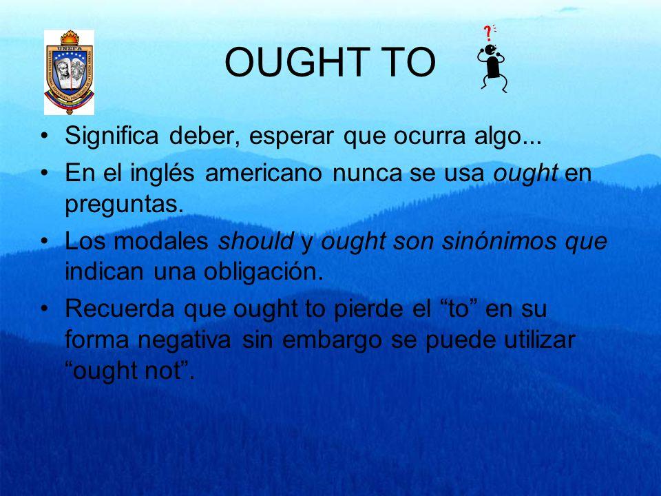 OUGHT TO Significa deber, esperar que ocurra algo... En el inglés americano nunca se usa ought en preguntas. Los modales should y ought son sinónimos