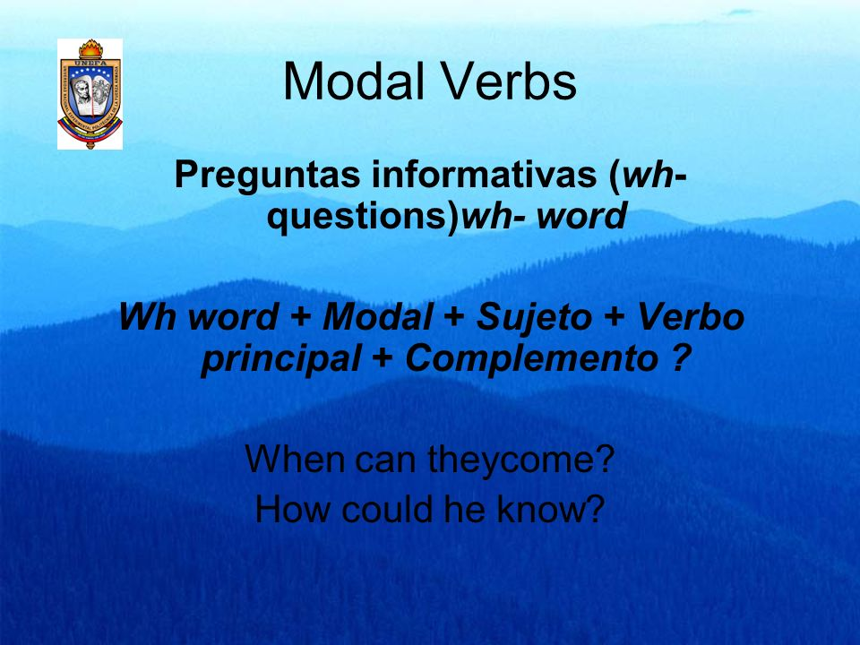 Modal Verbs Preguntas informativas (wh- questions)wh- word Wh word + Modal + Sujeto + Verbo principal + Complemento ? When can theycome? How could he