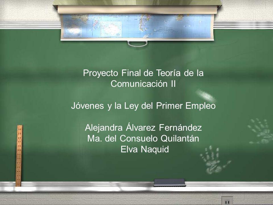 Proyecto Final de Teoría de la Comunicación II Jóvenes y la Ley del Primer Empleo Alejandra Álvarez Fernández Ma. del Consuelo Quilantán Elva Naquid