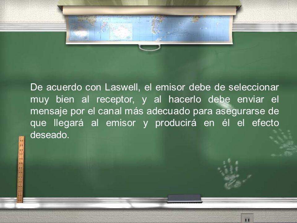 De acuerdo con Laswell, el emisor debe de seleccionar muy bien al receptor, y al hacerlo debe enviar el mensaje por el canal más adecuado para asegura