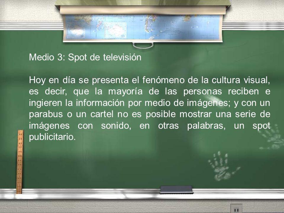 Medio 3: Spot de televisión Hoy en día se presenta el fenómeno de la cultura visual, es decir, que la mayoría de las personas reciben e ingieren la in