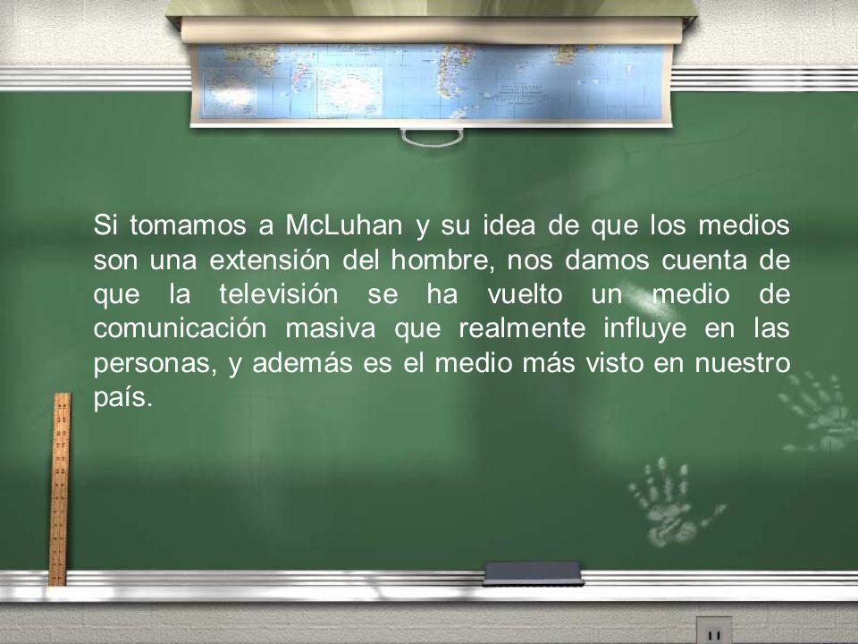 Si tomamos a McLuhan y su idea de que los medios son una extensión del hombre, nos damos cuenta de que la televisión se ha vuelto un medio de comunica