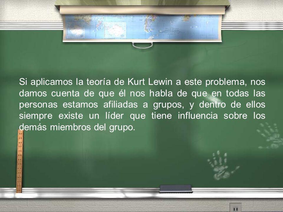 Si aplicamos la teoría de Kurt Lewin a este problema, nos damos cuenta de que él nos habla de que en todas las personas estamos afiliadas a grupos, y