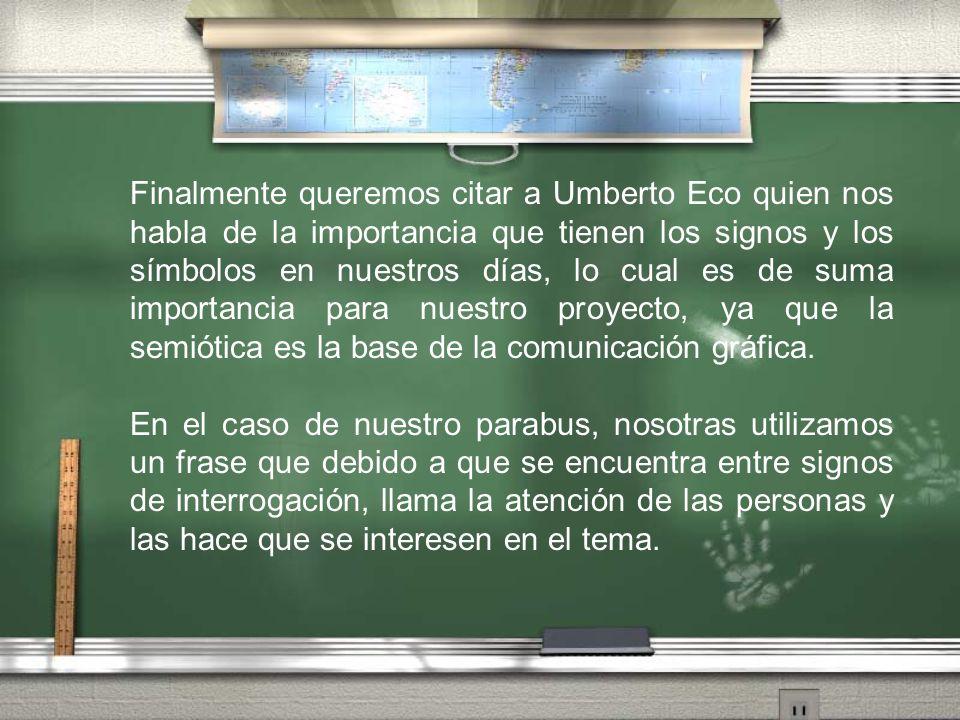 Finalmente queremos citar a Umberto Eco quien nos habla de la importancia que tienen los signos y los símbolos en nuestros días, lo cual es de suma im