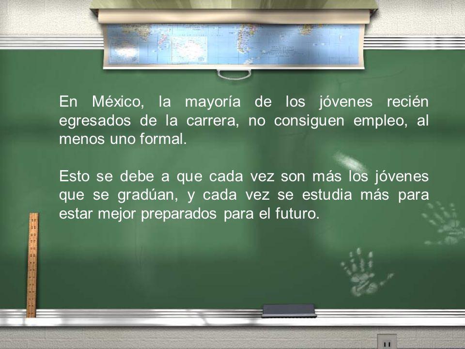 En México, la mayoría de los jóvenes recién egresados de la carrera, no consiguen empleo, al menos uno formal. Esto se debe a que cada vez son más los