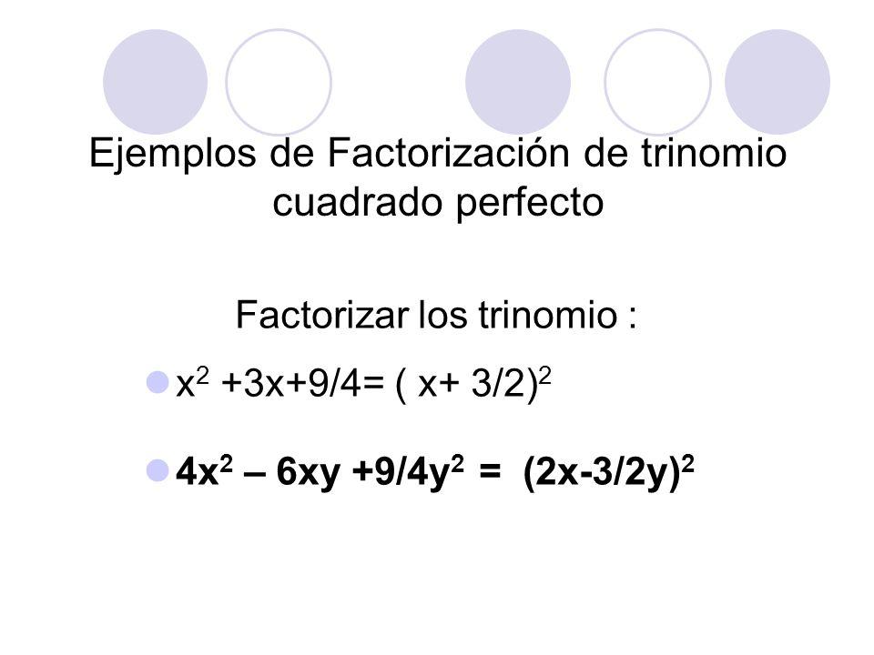 Ejemplos de Factorización de trinomio cuadrado perfecto Factorizar los trinomio : x 2 +3x+9/4= ( x+ 3/2) 2 4x 2 – 6xy +9/4y 2 = (2x-3/2y) 2