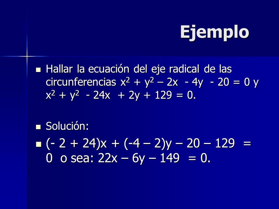 Ejemplo Hallar la ecuación del eje radical de las circunferencias x 2 + y 2 – 2x - 4y - 20 = 0 y x 2 + y 2 - 24x + 2y + 129 = 0. Hallar la ecuación de