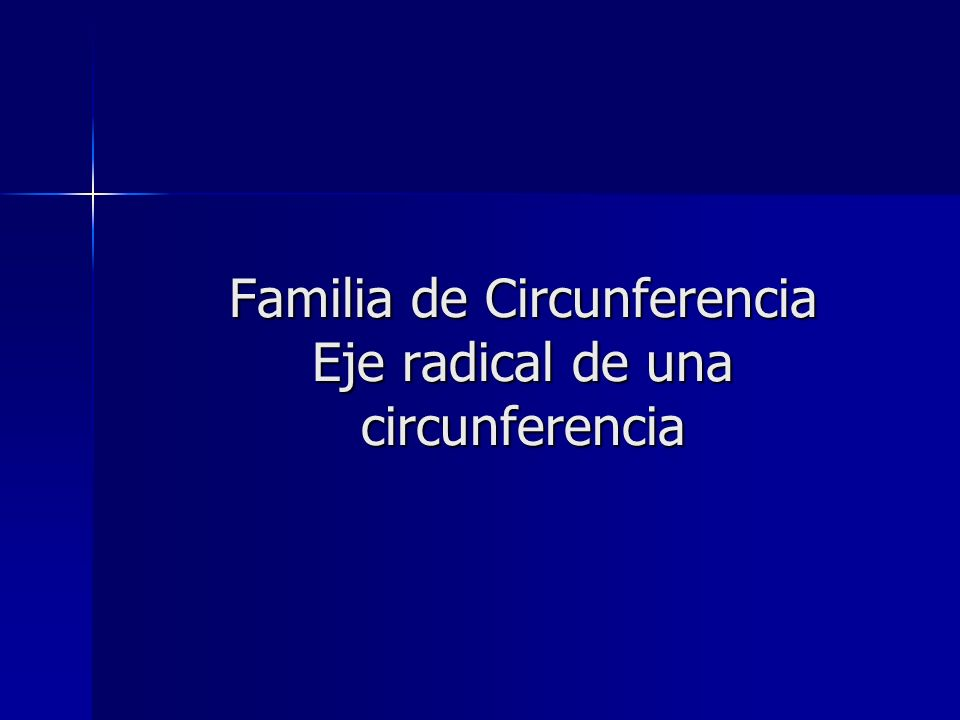 Familia de Circunferencia Dadas las ecuaciones generales de dos circunferencias secantes: Dadas las ecuaciones generales de dos circunferencias secantes: x 2 + y 2 + D 1 x + E 1 y + F 1 = 0 x 2 + y 2 + D 1 x + E 1 y + F 1 = 0 x 2 + y 2 + D 2 x + E 2 y + F 2 = 0 x 2 + y 2 + D 2 x + E 2 y + F 2 = 0 La ecuación de la familia de circunferencias que pasan por los puntos de intersección de esas dos circunferencias secantes es: La ecuación de la familia de circunferencias que pasan por los puntos de intersección de esas dos circunferencias secantes es: x 2 + y 2 + D 1 x + E 1 y + F 1 + K( x 2 + y 2 + D 2 x + E 2 y + F 2 ) = 0 ; (K – 1) x 2 + y 2 + D 1 x + E 1 y + F 1 + K( x 2 + y 2 + D 2 x + E 2 y + F 2 ) = 0 ; (K – 1) Si K= – 1, se tiene la ecuación de la recta que contiene a la cuerda común: Si K= – 1, se tiene la ecuación de la recta que contiene a la cuerda común: (D 1 D 2 ) x + (E 1 E 2 ) y + F 1 F 2 = 0 (D 1 D 2 ) x + (E 1 E 2 ) y + F 1 F 2 = 0