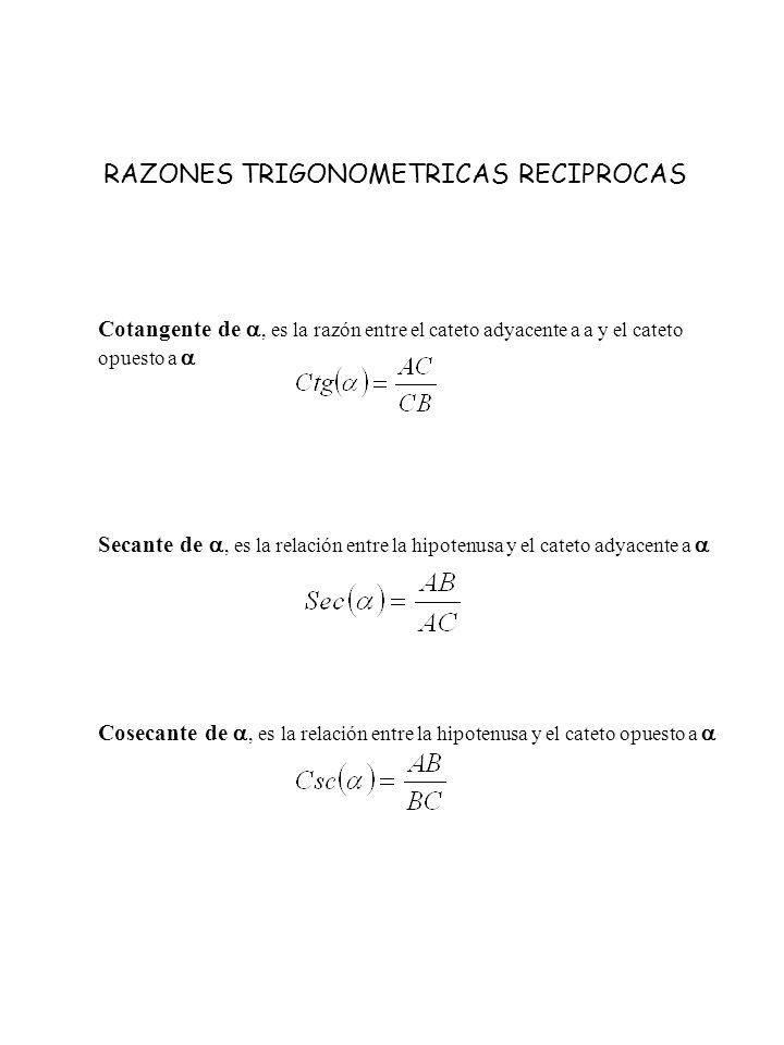 RAZONES TRIGONOMETRICAS RECIPROCAS Cotangente de, es la razón entre el cateto adyacente a a y el cateto opuesto a Secante de, es la relación entre la