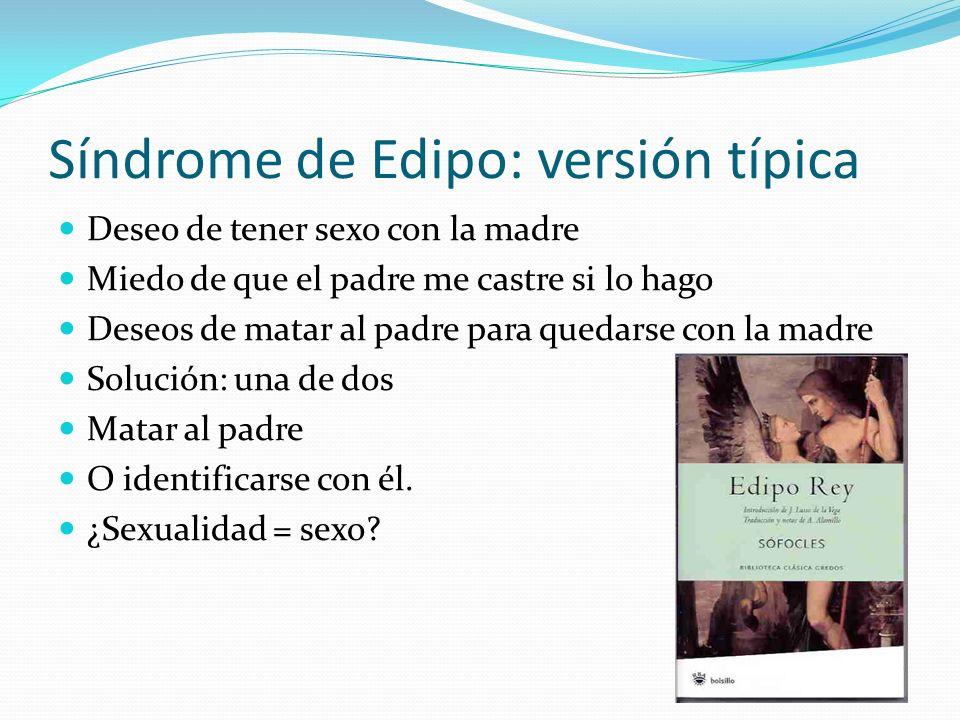 Síndrome de Edipo: versión típica Deseo de tener sexo con la madre Miedo de que el padre me castre si lo hago Deseos de matar al padre para quedarse c