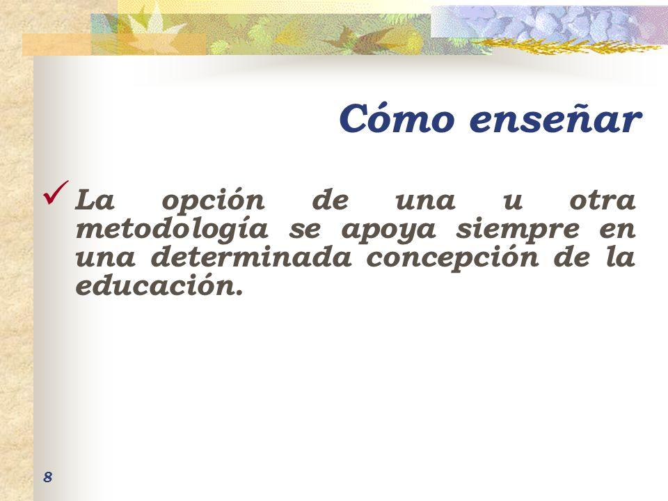 8 Cómo enseñar La opción de una u otra metodología se apoya siempre en una determinada concepción de la educación.
