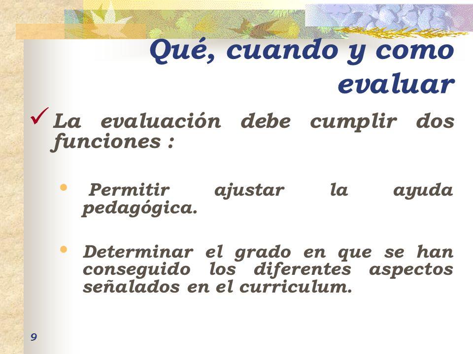 9 Qué, cuando y como evaluar La evaluación debe cumplir dos funciones : Permitir ajustar la ayuda pedagógica. Determinar el grado en que se han conseg