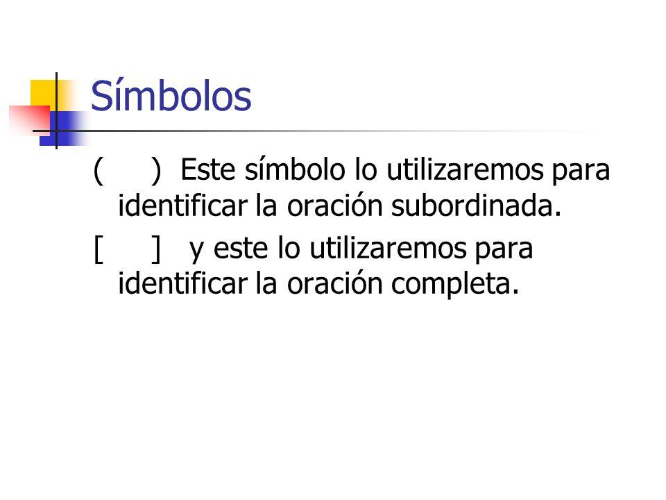 Símbolos ( ) Este símbolo lo utilizaremos para identificar la oración subordinada. [ ] y este lo utilizaremos para identificar la oración completa.