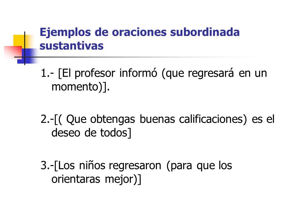 Ejemplos de oraciones subordinada sustantivas 1.- [El profesor informó (que regresará en un momento)]. 2.-[( Que obtengas buenas calificaciones) es el