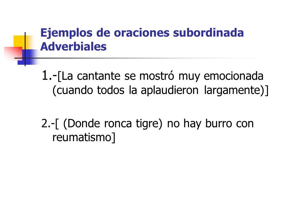 Ejemplos de oraciones subordinada Adverbiales 1.- [La cantante se mostró muy emocionada (cuando todos la aplaudieron largamente)] 2.-[ (Donde ronca ti