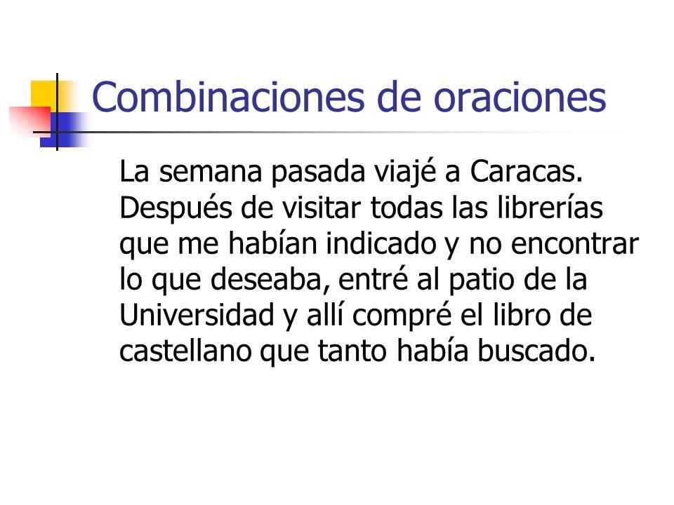 Combinaciones de oraciones La semana pasada viajé a Caracas. Después de visitar todas las librerías que me habían indicado y no encontrar lo que desea