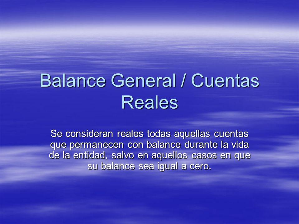 Balance General / Cuentas Reales Se consideran reales todas aquellas cuentas que permanecen con balance durante la vida de la entidad, salvo en aquell