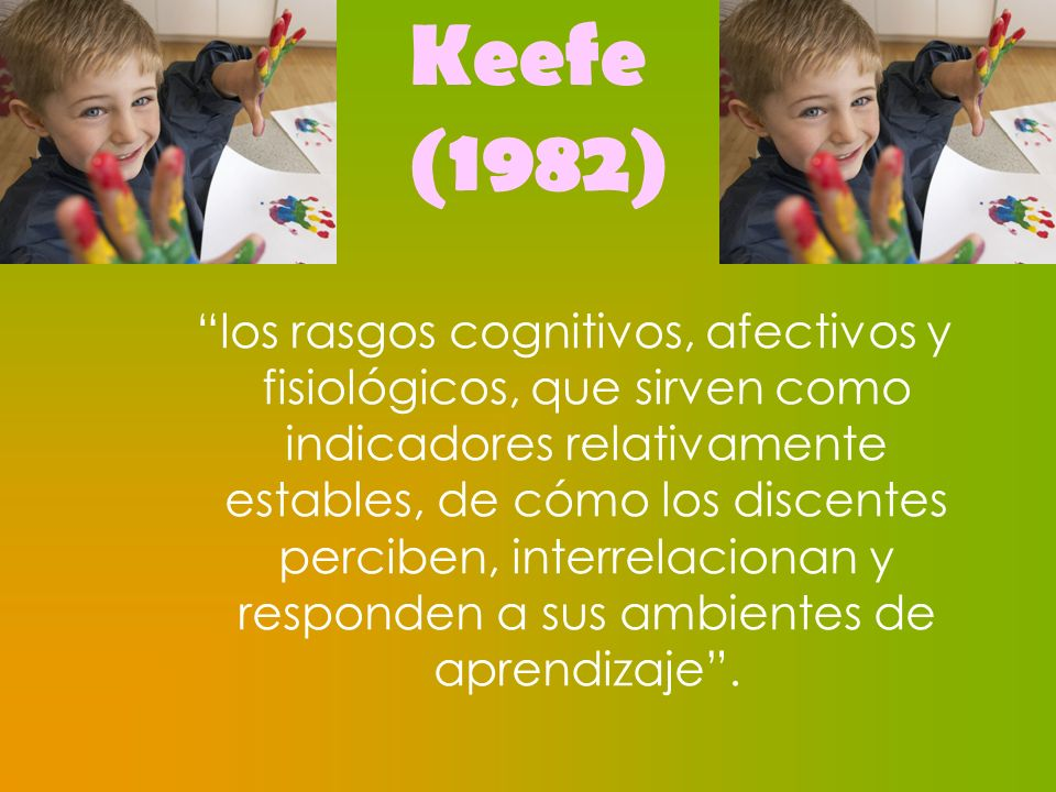 Keefe (1982) los rasgos cognitivos, afectivos y fisiológicos, que sirven como indicadores relativamente estables, de cómo los discentes perciben, inte