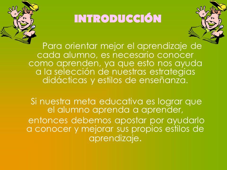 INTRODUCCIÓN Para orientar mejor el aprendizaje de cada alumno, es necesario conocer como aprenden, ya que esto nos ayuda a la selección de nuestras e