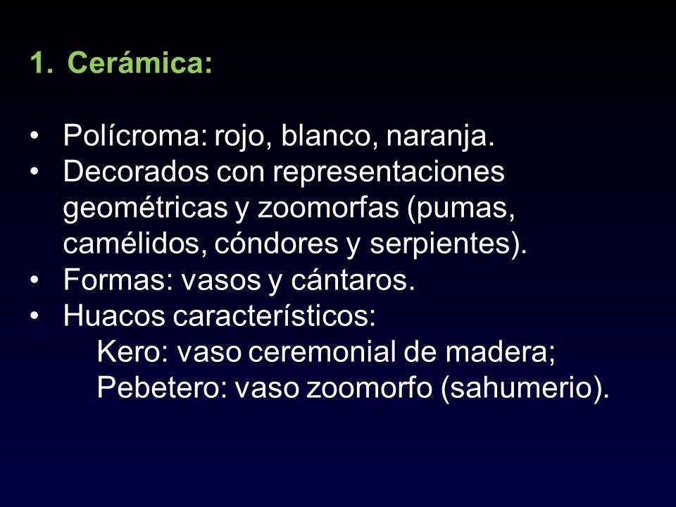 1.Cerámica: Polícroma: rojo, blanco, naranja. Decorados con representaciones geométricas y zoomorfas (pumas, camélidos, cóndores y serpientes). Formas