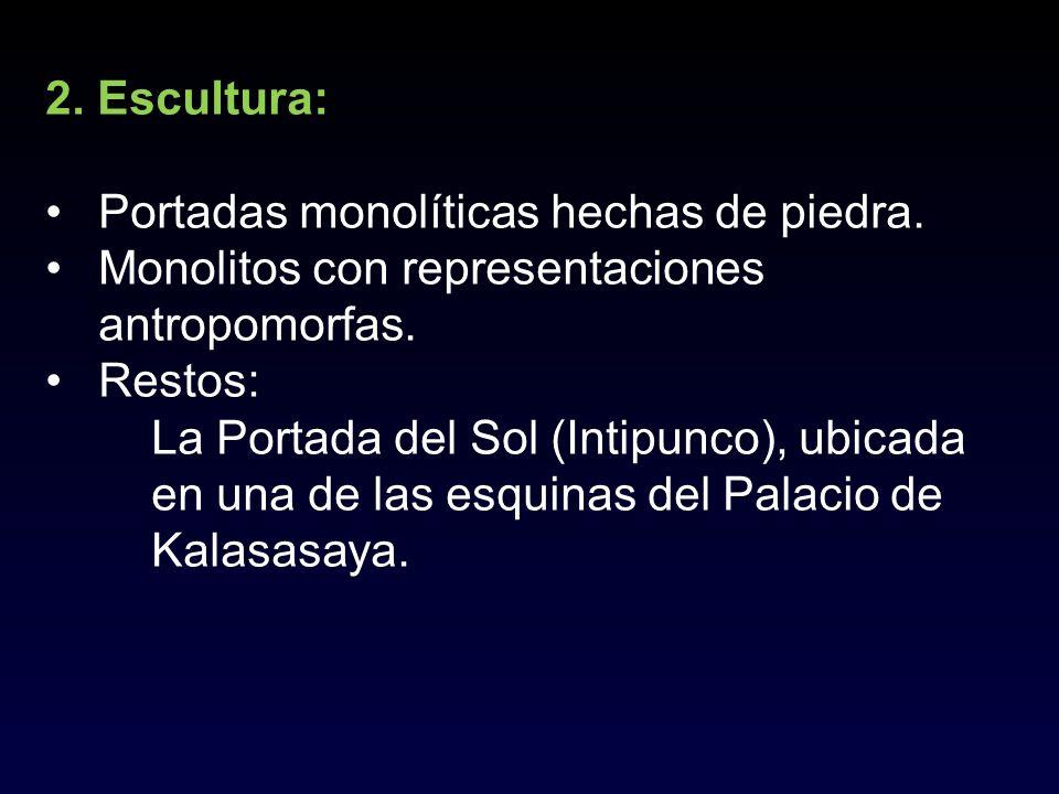 2. Escultura: Portadas monolíticas hechas de piedra. Monolitos con representaciones antropomorfas. Restos: La Portada del Sol (Intipunco), ubicada en