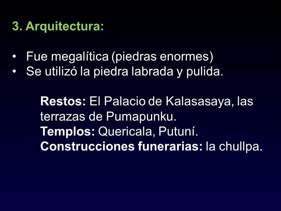 3. Arquitectura: Fue megalítica (piedras enormes) Se utilizó la piedra labrada y pulida. Restos: El Palacio de Kalasasaya, las terrazas de Pumapunku.