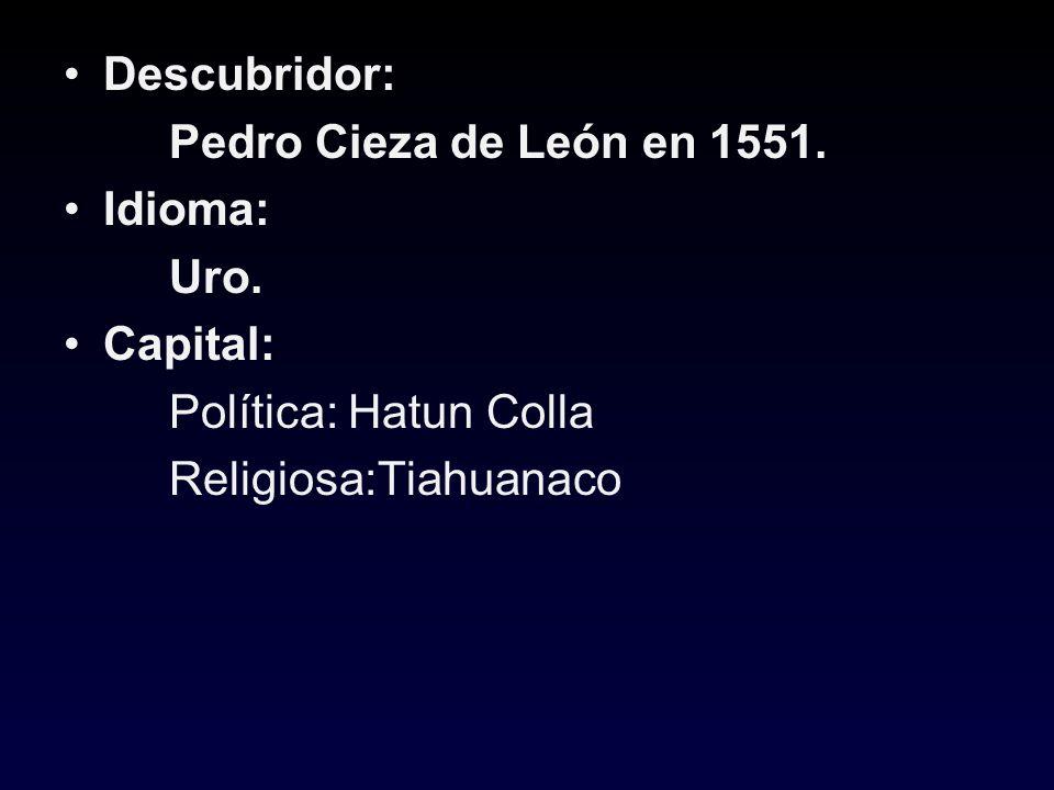 Descubridor: Pedro Cieza de León en 1551. Idioma: Uro. Capital: Política: Hatun Colla Religiosa:Tiahuanaco