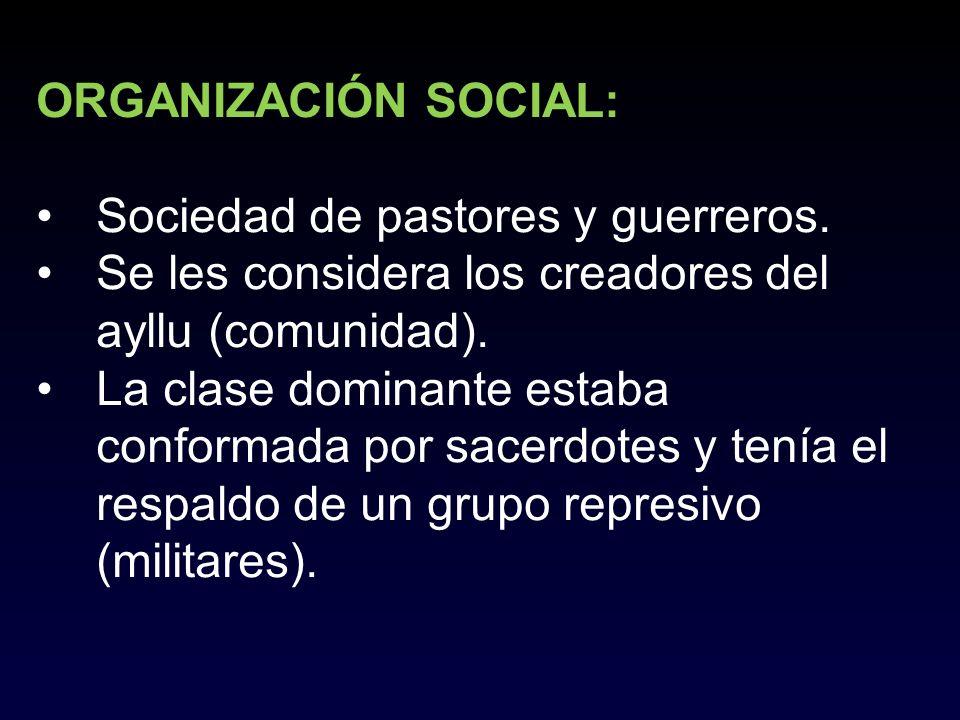 ORGANIZACIÓN SOCIAL: Sociedad de pastores y guerreros. Se les considera los creadores del ayllu (comunidad). La clase dominante estaba conformada por