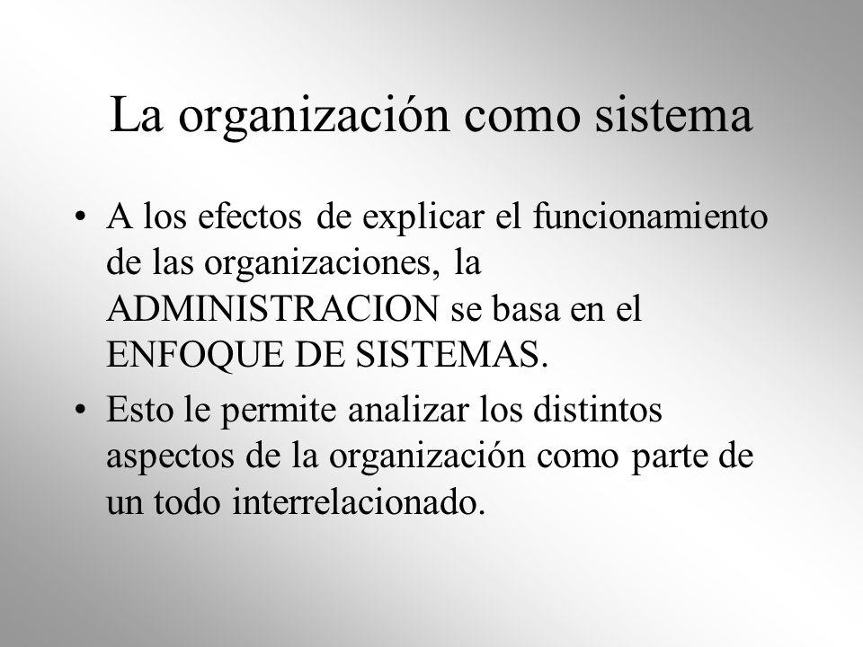 La organización como sistema A los efectos de explicar el funcionamiento de las organizaciones, la ADMINISTRACION se basa en el ENFOQUE DE SISTEMAS. E