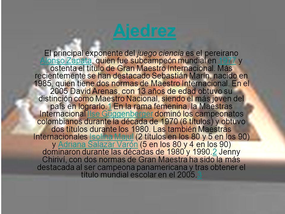 Ajedrez El principal exponente del juego ciencia es el pereirano Alonso Zapata, quien fue subcampeón mundial en 1977 y ostenta el título de Gran Maest