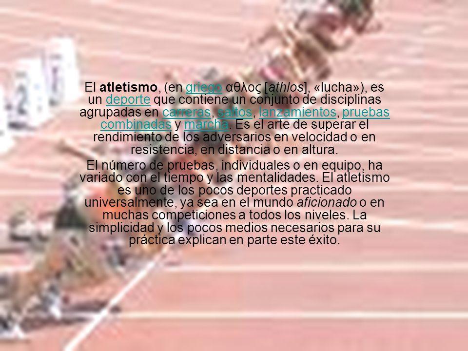 El atletismo, (en griego αθλος [athlos], «lucha»), es un deporte que contiene un conjunto de disciplinas agrupadas en carreras, saltos, lanzamientos,