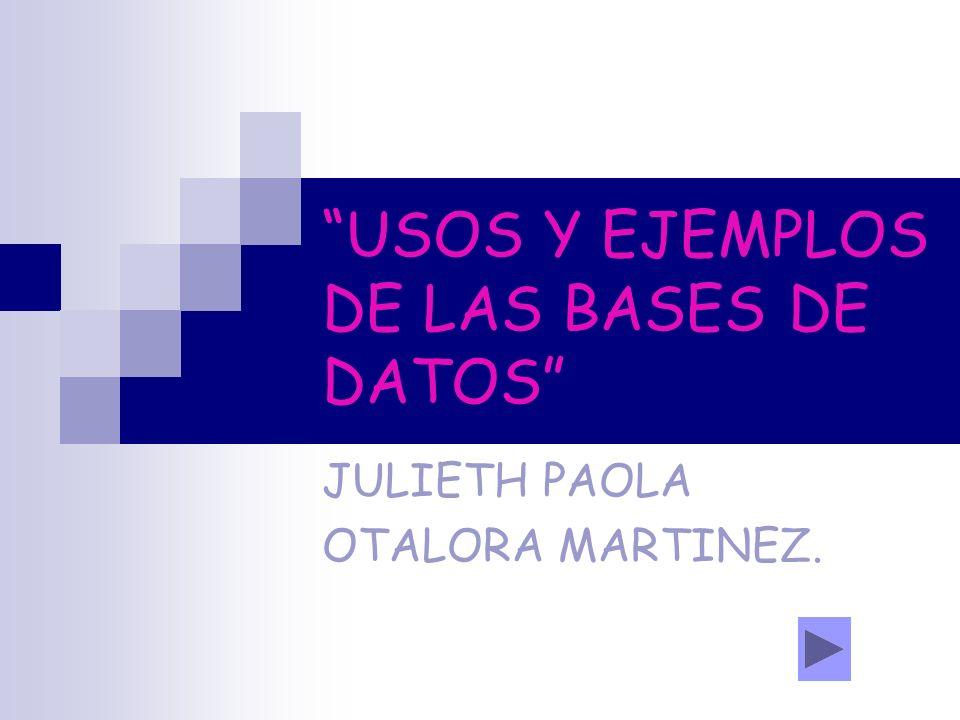 USOS Y EJEMPLOS DE LAS BASES DE DATOS JULIETH PAOLA OTALORA MARTINEZ.
