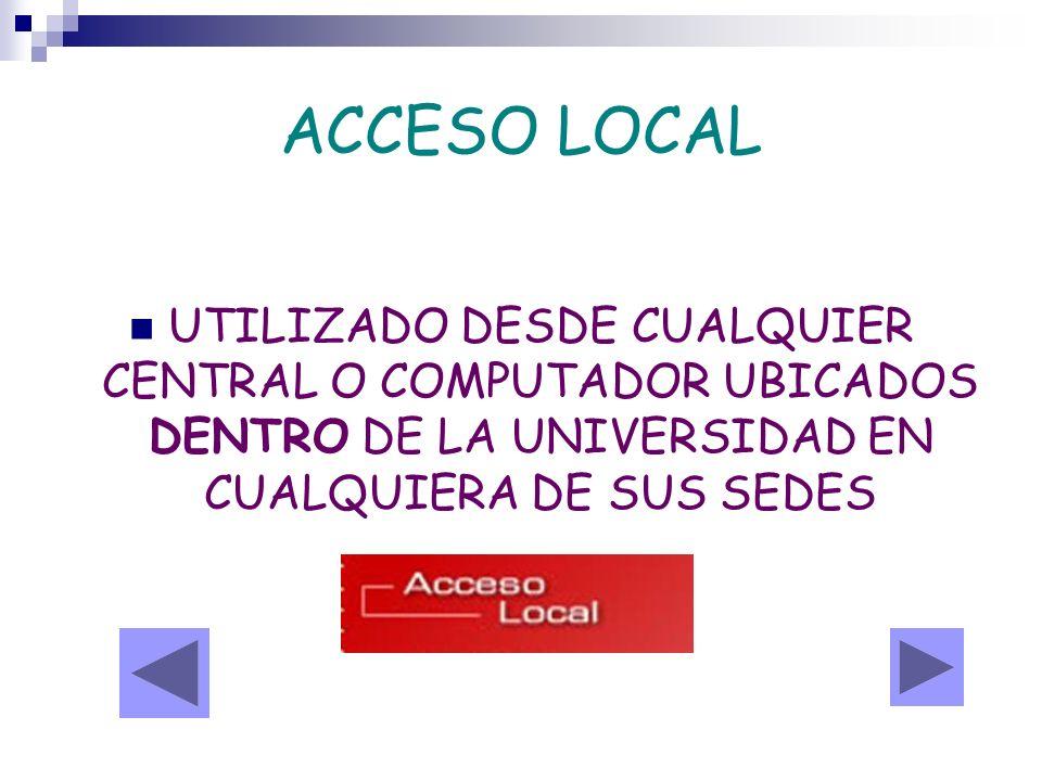 ACCESO LOCAL UTILIZADO DESDE CUALQUIER CENTRAL O COMPUTADOR UBICADOS DENTRO DE LA UNIVERSIDAD EN CUALQUIERA DE SUS SEDES