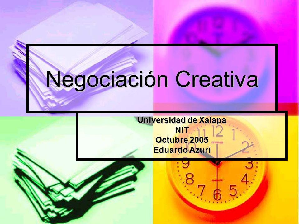 Negociación Creativa Universidad de Xalapa NIT Octubre 2005 Eduardo Azuri