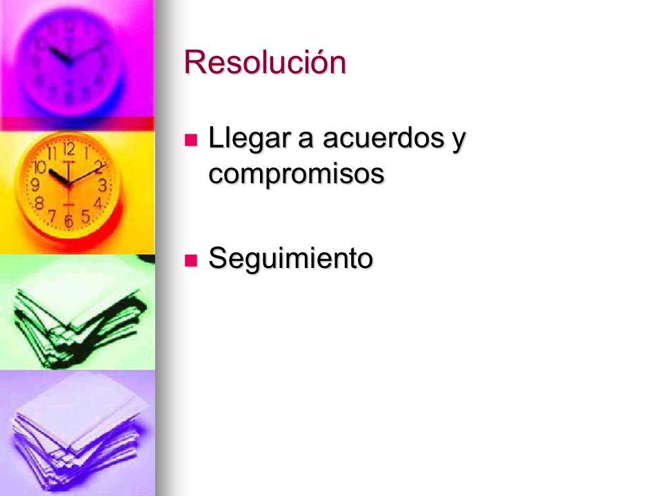 Resolución Llegar a acuerdos y compromisos Llegar a acuerdos y compromisos Seguimiento Seguimiento