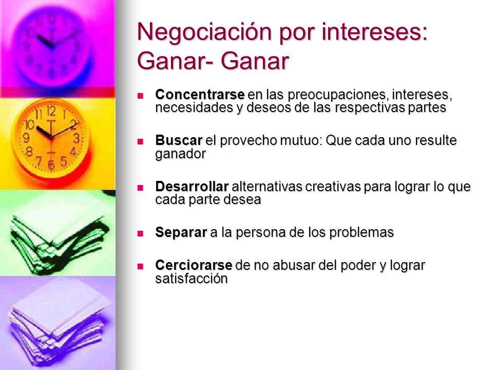 Negociación por intereses: Ganar- Ganar Concentrarse en las preocupaciones, intereses, necesidades y deseos de las respectivas partes Concentrarse en