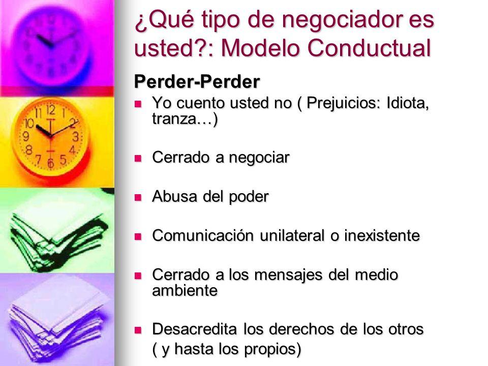 ¿Qué tipo de negociador es usted?: Modelo Conductual Perder-Perder Yo cuento usted no ( Prejuicios: Idiota, tranza…) Yo cuento usted no ( Prejuicios: