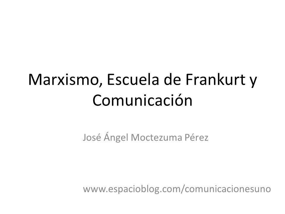 Marxismo, Escuela de Frankurt y Comunicación José Ángel Moctezuma Pérez www.espacioblog.com/comunicacionesuno