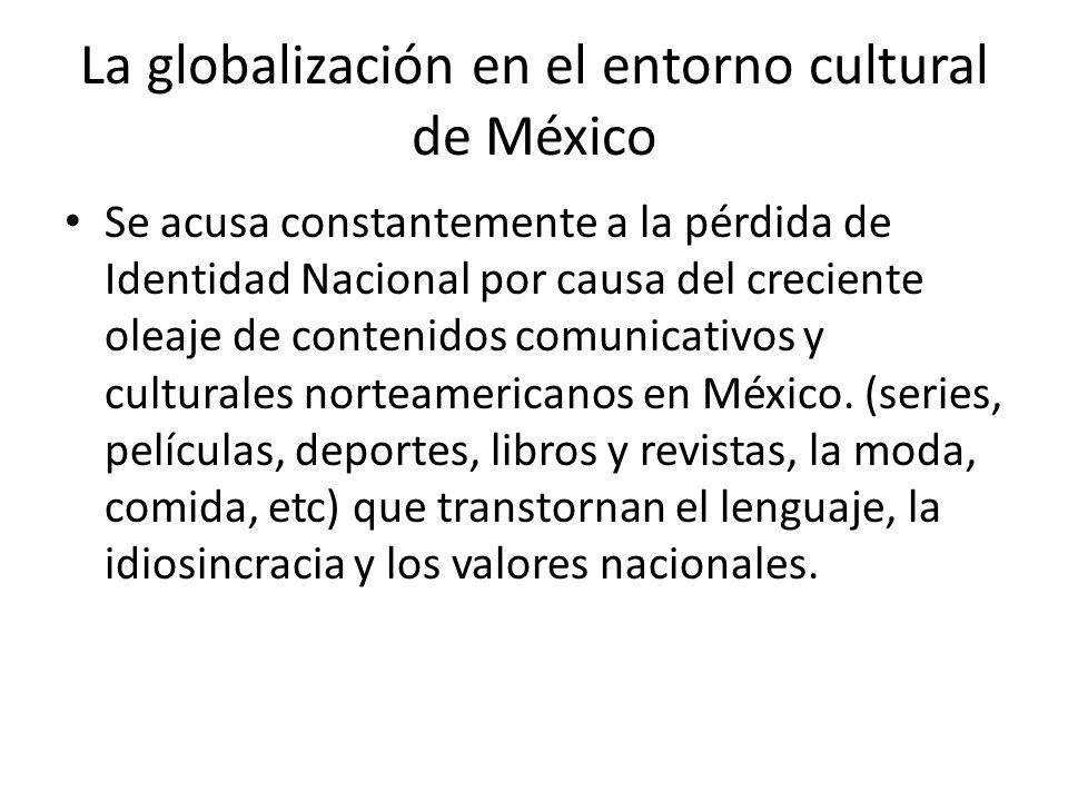 La globalización en el entorno cultural de México Se acusa constantemente a la pérdida de Identidad Nacional por causa del creciente oleaje de conteni