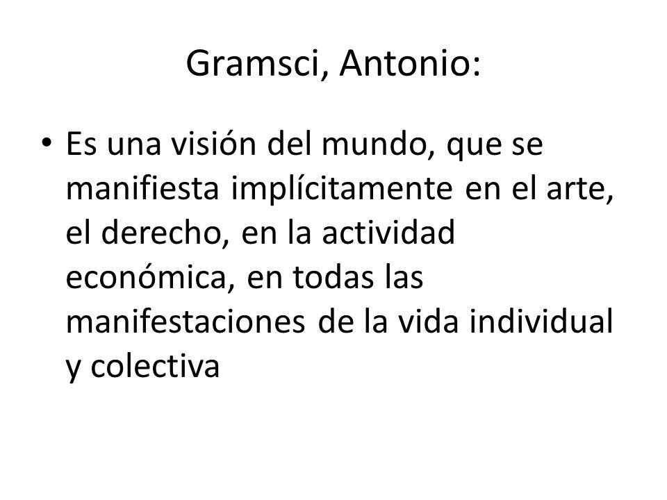 Gramsci, Antonio: Es una visión del mundo, que se manifiesta implícitamente en el arte, el derecho, en la actividad económica, en todas las manifestac