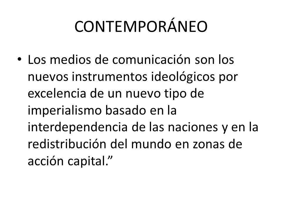 CONTEMPORÁNEO Los medios de comunicación son los nuevos instrumentos ideológicos por excelencia de un nuevo tipo de imperialismo basado en la interdep